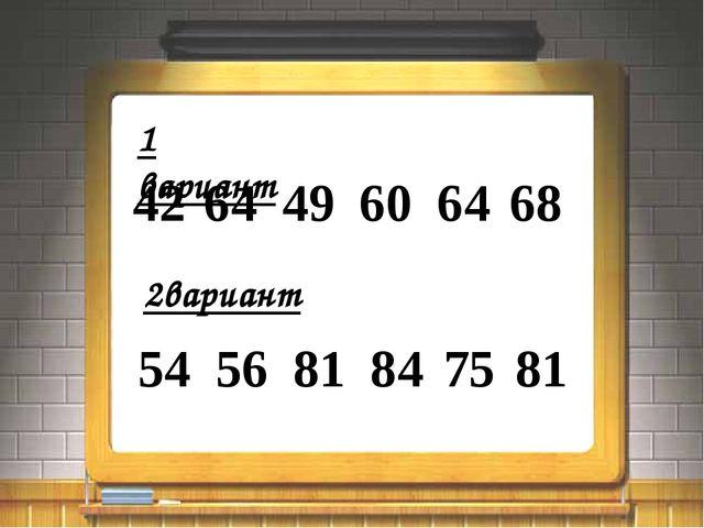 1 вариант 42 64 49 60 64 68 2вариант 54 56 81 84 75 81