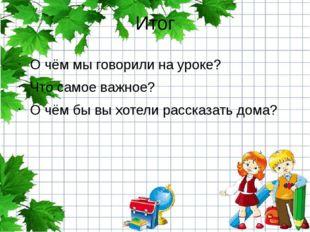 Итог О чём мы говорили на уроке? Что самое важное? О чём бы вы хотели рассказ