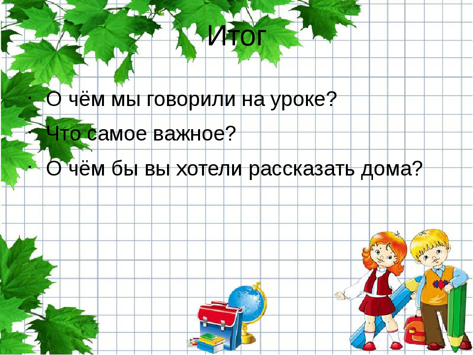 Итог О чём мы говорили на уроке? Что самое важное? О чём бы вы хотели рассказ...