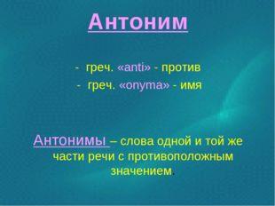 Антоним - греч. «anti» - против - греч. «onyma» - имя Антонимы – слова одной