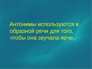 Антонимы используются в образной речи для того, чтобы она звучала ярче.