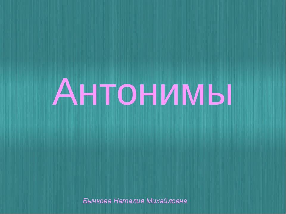 Антонимы Бычкова Наталия Михайловна