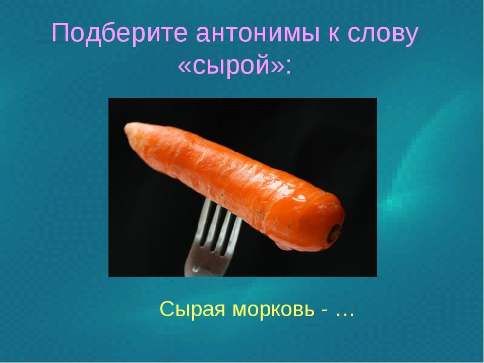 Подберите антонимы к слову «сырой»: Сырая морковь - …