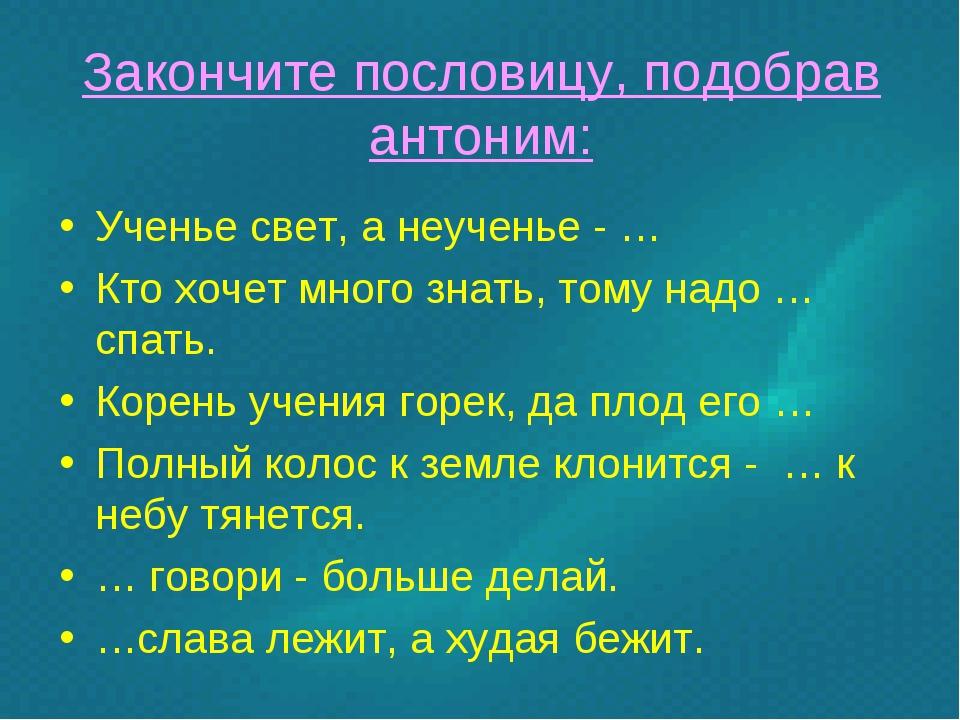 Закончите пословицу, подобрав антоним: Ученье свет, а неученье - … Кто хочет...
