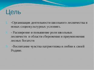Цель -Организация деятельности школьного лесничества в новых социокультурных