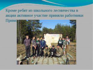 Кроме ребят из школьного лесничества в акции активное участие приняли работни