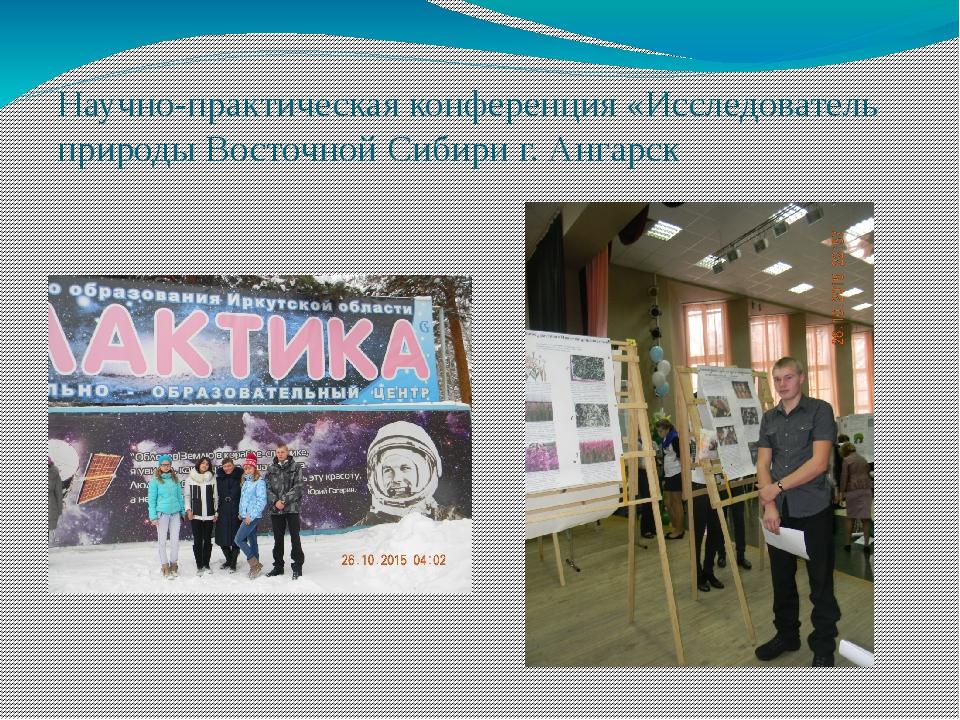 Научно-практическая конференция «Исследователь природы Восточной Сибири г. Ан...