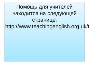 Помощь для учителей находится на следующей странице: http://www.teachingengli