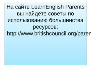 На сайте LearnEnglish Parents вы найдёте советы по использованию большинства