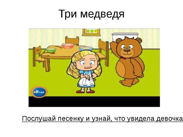 Три медведя Послушай песенку и узнай, что увидела девочка в домикеу трех мед...