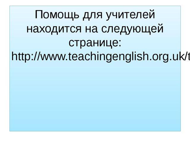 Помощь для учителей находится на следующей странице: http://www.teachingengli...