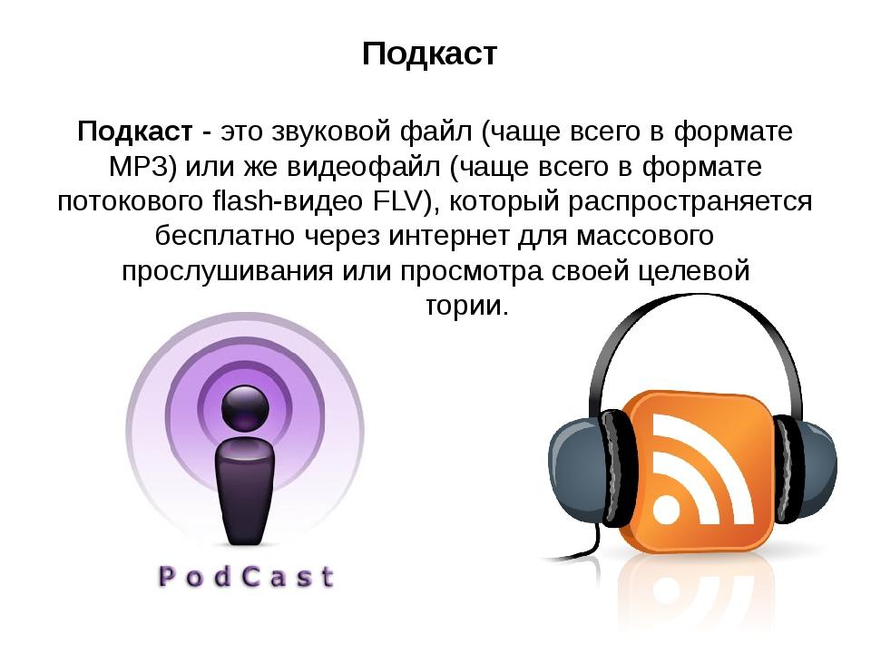 Подкаст Подкаст - это звуковой файл (чаще всего в формате MP3) или же видеофа...