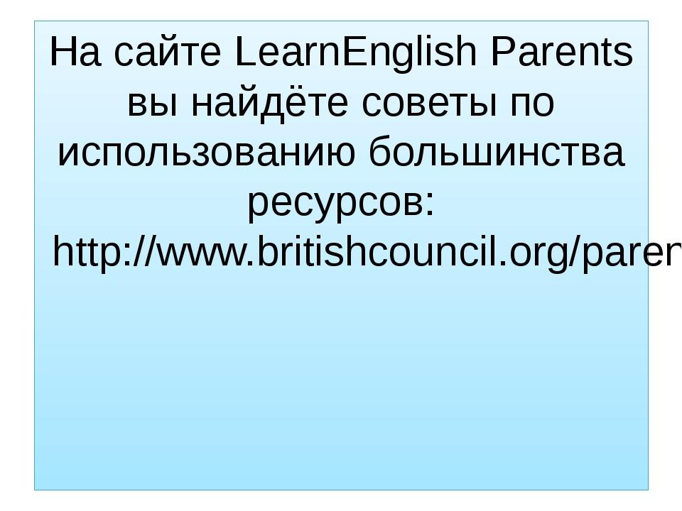 На сайте LearnEnglish Parents вы найдёте советы по использованию большинства...