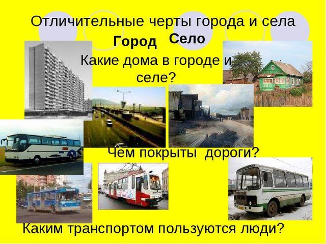 Отличительные черты города и села Город Село Какие дома в городе и селе? Чем...