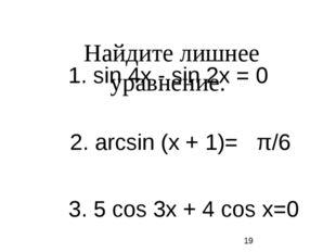 Найдите лишнее уравнение. 1. sin 4х - sin 2х = 0 2. arcsin (х + 1)= π/6 3. 5