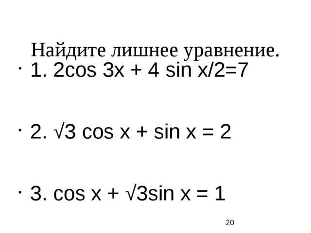 Найдите лишнее уравнение. 1. 2сos 3х + 4 sin х/2=7 2. √3 сos х + sin х = 2 3...