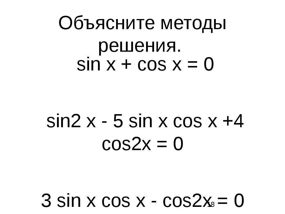 Объясните методы решения. sin х + сos х = 0 sin2 х - 5 sin х сos х +4 сos2х =...
