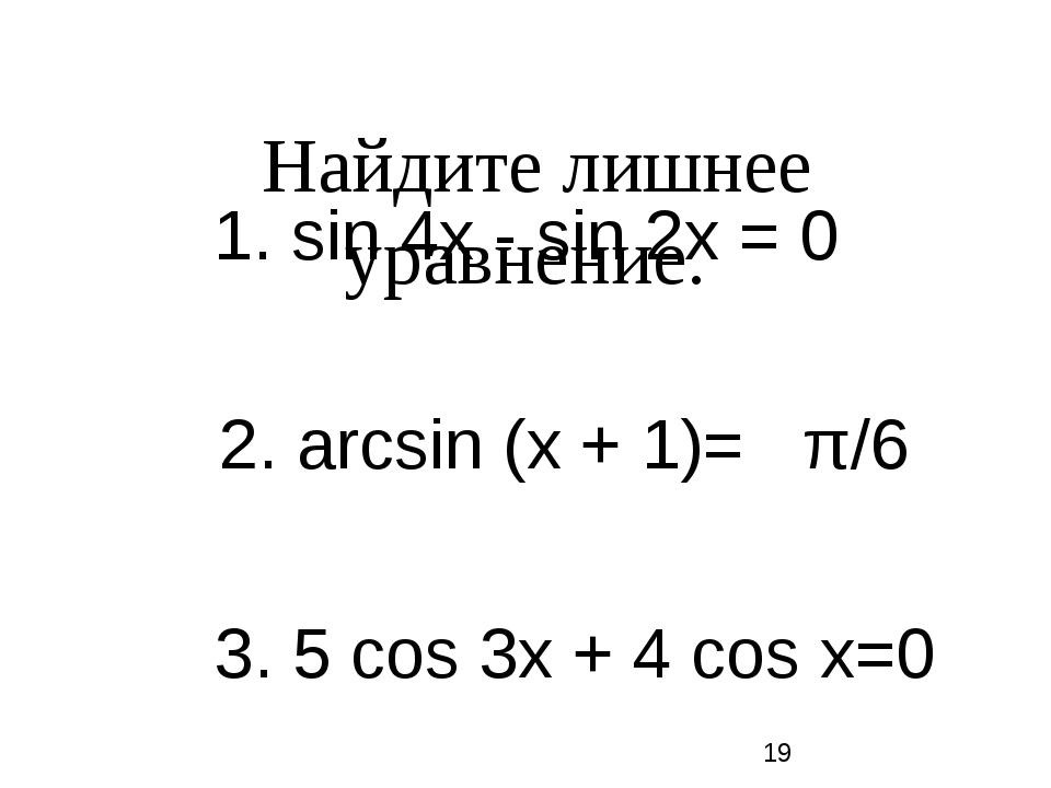 Найдите лишнее уравнение. 1. sin 4х - sin 2х = 0 2. arcsin (х + 1)= π/6 3. 5...