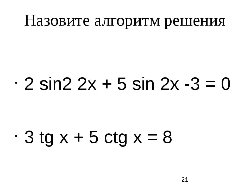 Назовите алгоритм решения 2 sin2 2х + 5 sin 2х -3 = 0 3 tg х + 5 сtg х = 8