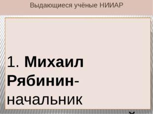 Выдающиеся учёные НИИАР 1. Михаил Рябинин-начальник радиохимической лаборатор