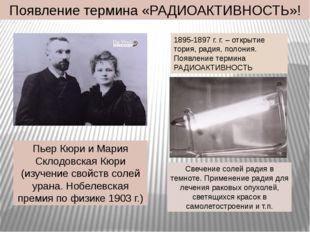 Появление термина «РАДИОАКТИВНОСТЬ»! Пьер Кюри и Мария Склодовская Кюри (изуч