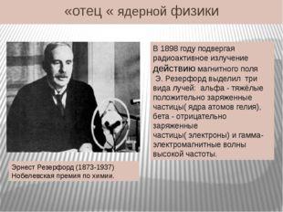«отец « ядерной физики Эрнест Резерфорд (1873-1937) Нобелевская премия по хим