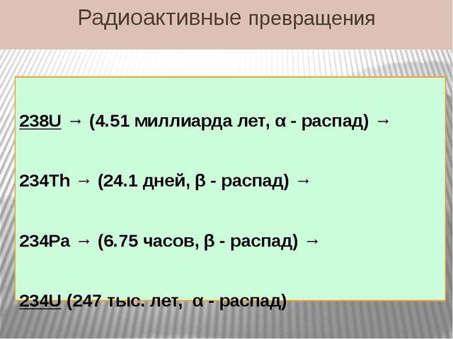 Радиоактивные превращения 238U → (4.51 миллиарда лет, α - распад) → 234Th → (...