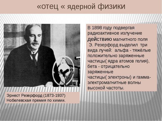 «отец « ядерной физики Эрнест Резерфорд (1873-1937) Нобелевская премия по хим...