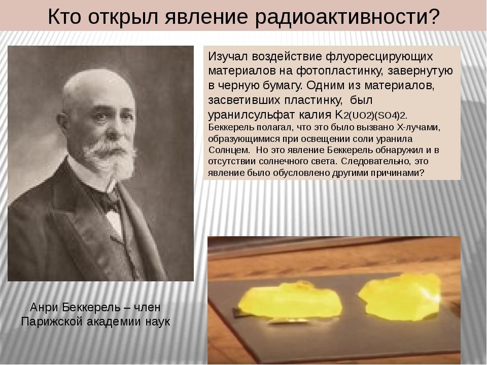 Кто открыл явление радиоактивности? Анри Беккерель – член Парижской академии...