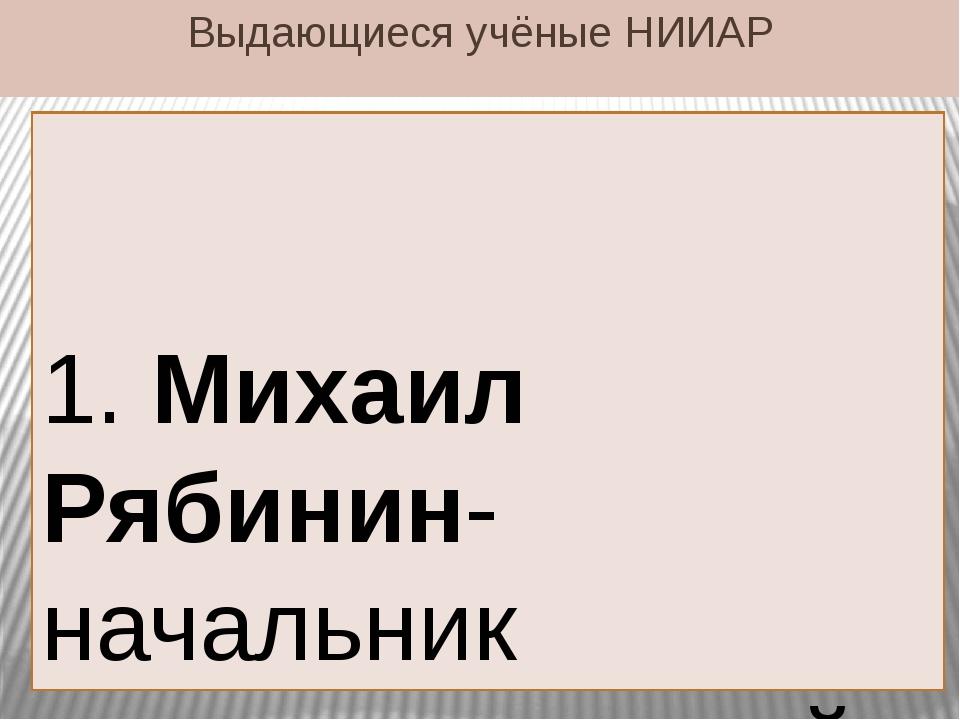 Выдающиеся учёные НИИАР 1. Михаил Рябинин-начальник радиохимической лаборатор...