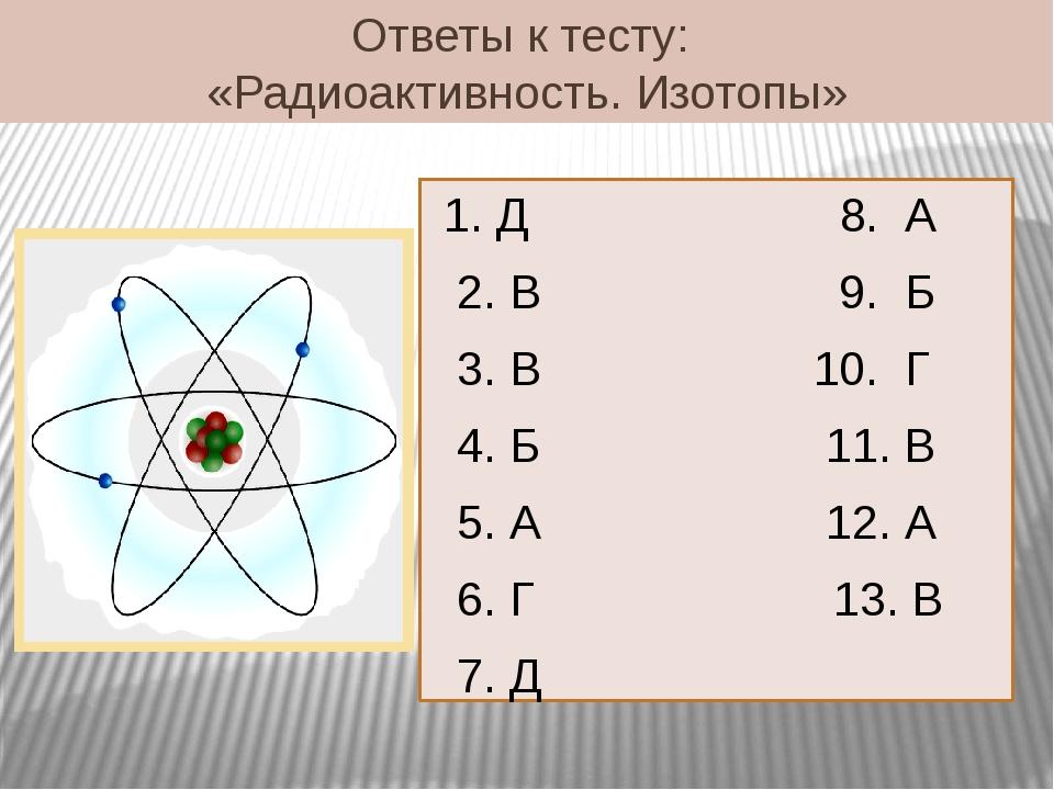 Ответы к тесту: «Радиоактивность. Изотопы» 1. Д 8. А 2. В 9. Б 3. В 10. Г 4....