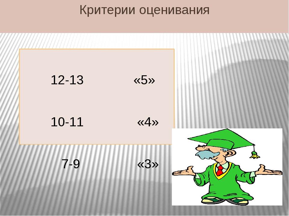 12-13 «5» 10-11 «4» 7-9 «3» Критерии оценивания