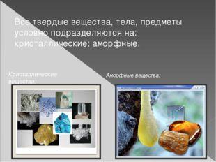 Все твердые вещества, тела, предметы условно подразделяются на: кристаллическ