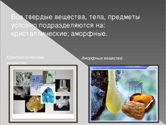 Все твердые вещества, тела, предметы условно подразделяются на: кристаллическ...