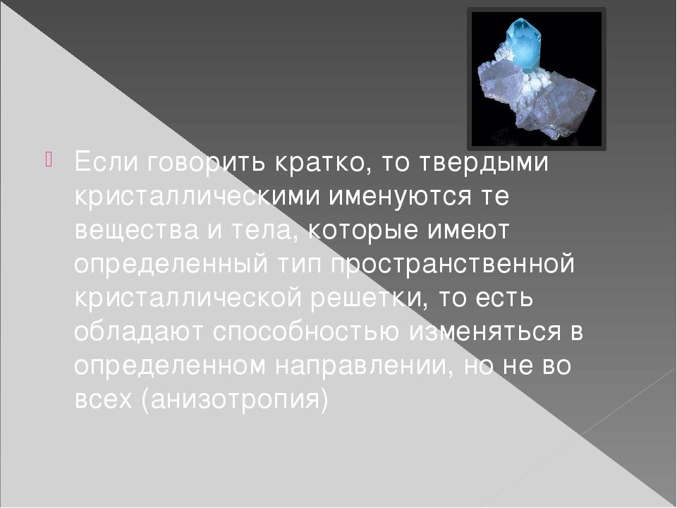Если говорить кратко, то твердыми кристаллическими именуются те вещества и т...