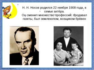 Н. Н. Носов родился 22 ноября 1908 года, в семье актёра. Он сменил множество