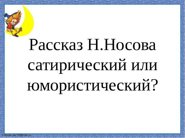 Рассказ Н.Носова сатирический или юмористический? FokinaLida.75@mail.ru