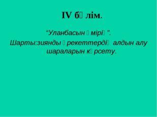 """ІV бөлім. """"Уланбасын өмірің"""". Шарты:зиянды әрекеттердің алдын алу шараларын"""
