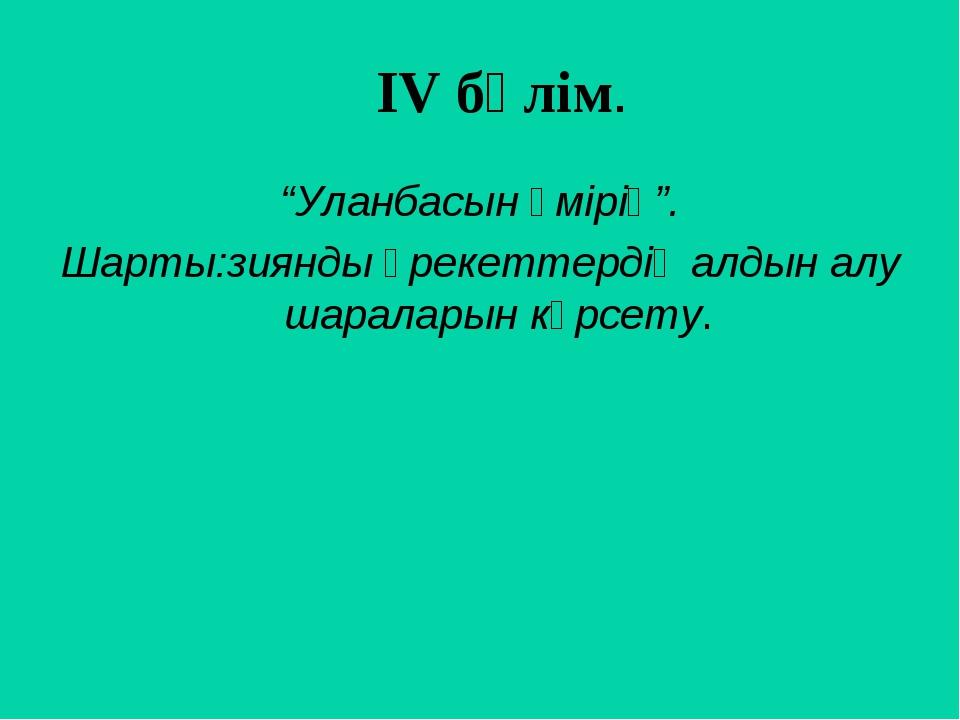 """ІV бөлім. """"Уланбасын өмірің"""". Шарты:зиянды әрекеттердің алдын алу шараларын..."""