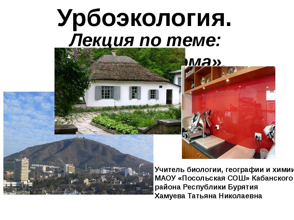 Урбоэкология. Лекция по теме: «Экология дома». Учитель биологии, географии и...