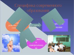 Специфика современного образования Всестороннее развитие личности и гуманизац