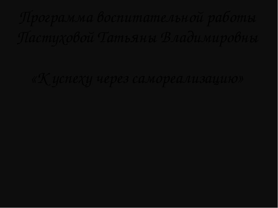 Программа воспитательной работы Пастуховой Татьяны Владимировны «К успеху че...