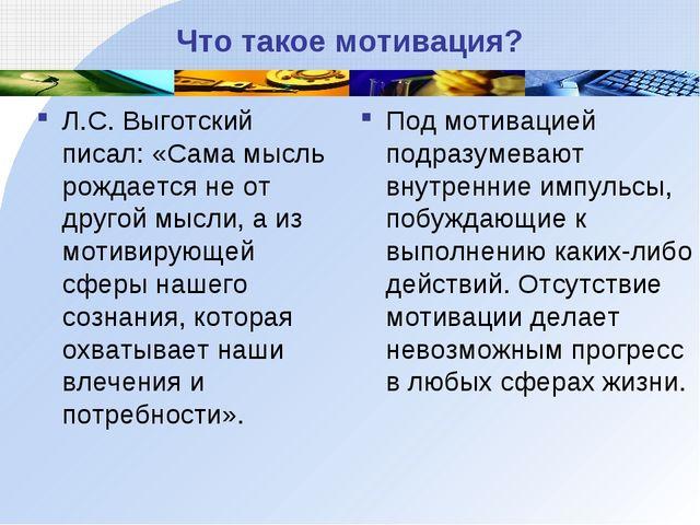 Что такое мотивация? Л.С. Выготский писал: «Сама мысль рождается не от другой...