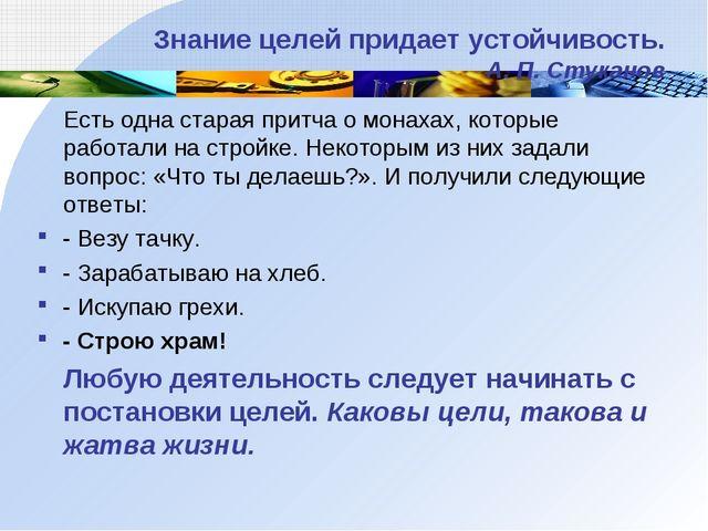 Знание целей придает устойчивость. А. П. Стуканов Есть одна старая притча о м...
