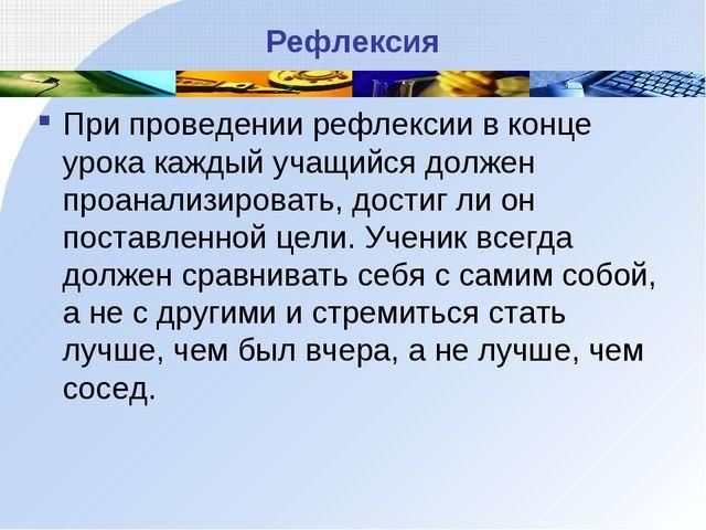Рефлексия При проведении рефлексии в конце урока каждый учащийся должен проан...