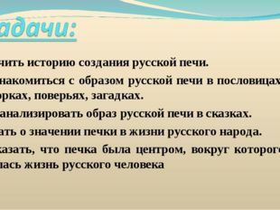 1. Изучить историю создания русской печи. 2. Познакомиться с образом русской