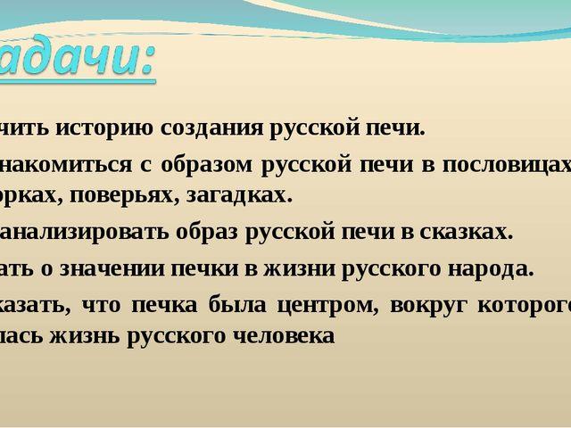 1. Изучить историю создания русской печи. 2. Познакомиться с образом русской...
