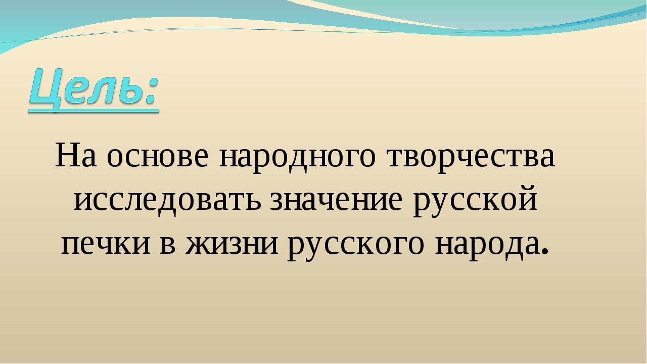 На основе народного творчества исследовать значение русской печки в жизни рус...