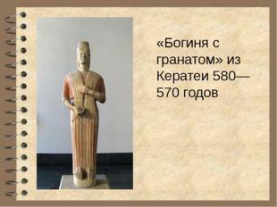 «Богиня с гранатом» из Кератеи 580—570 годов