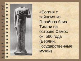 «Богиня с зайцем» из Герайона близ Тигани на острове Самос ок. 560 года (Бер